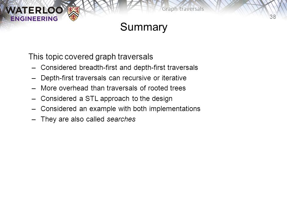 38 Graph traversals Summary This topic covered graph traversals –Considered breadth-first and depth-first traversals –Depth-first traversals can recursive or iterative –More overhead than traversals of rooted trees –Considered a STL approach to the design –Considered an example with both implementations –They are also called searches