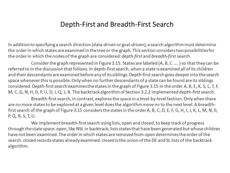 Depth-First and Breadth-First Search In addition to specifying a search direction (data-driven or goal-driven), a search algorithm must determine the order in which states are examined in the tree or the graph.