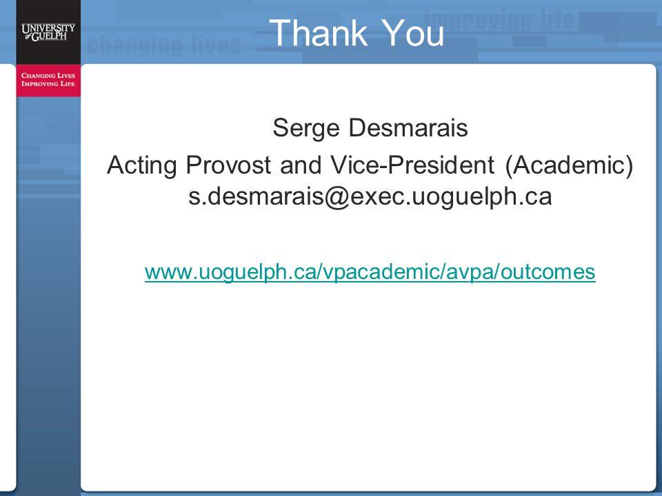 Thank You Serge Desmarais Acting Provost and Vice-President (Academic) s.desmarais@exec.uoguelph.ca www.uoguelph.ca/vpacademic/avpa/outcomes