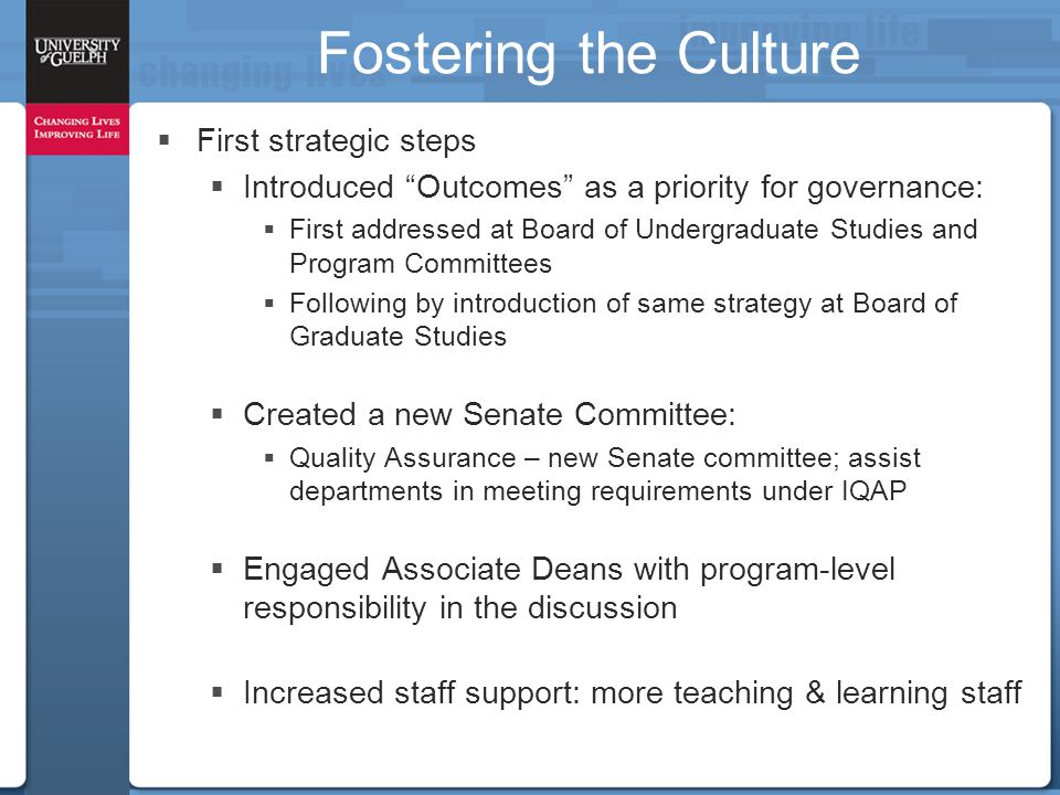 Fostering the Culture  First strategic steps  Introduced Outcomes as a priority for governance:  First addressed at Board of Undergraduate Studies and Program Committees  Following by introduction of same strategy at Board of Graduate Studies  Created a new Senate Committee:  Quality Assurance – new Senate committee; assist departments in meeting requirements under IQAP  Engaged Associate Deans with program-level responsibility in the discussion  Increased staff support: more teaching & learning staff