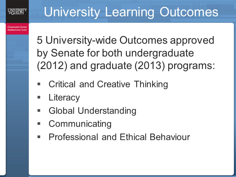 5 University-wide Outcomes approved by Senate for both undergraduate (2012) and graduate (2013) programs:  Critical and Creative Thinking  Literacy  Global Understanding  Communicating  Professional and Ethical Behaviour University Learning Outcomes