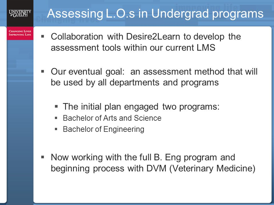 Assessing L.O.s in Undergrad programs  Collaboration with Desire2Learn to develop the assessment tools within our current LMS  Our eventual goal: an assessment method that will be used by all departments and programs  The initial plan engaged two programs:  Bachelor of Arts and Science  Bachelor of Engineering  Now working with the full B.