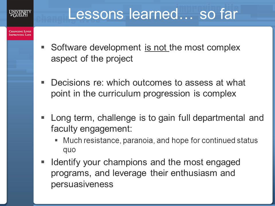 Lessons learned… so far  Software development is not the most complex aspect of the project  Decisions re: which outcomes to assess at what point in the curriculum progression is complex  Long term, challenge is to gain full departmental and faculty engagement:  Much resistance, paranoia, and hope for continued status quo  Identify your champions and the most engaged programs, and leverage their enthusiasm and persuasiveness