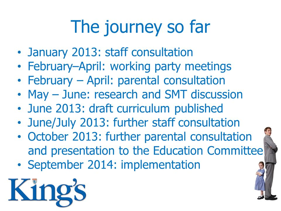 The journey so far January 2013: staff consultation February–April: working party meetings February – April: parental consultation May – June: research and SMT discussion June 2013: draft curriculum published June/July 2013: further staff consultation October 2013: further parental consultation and presentation to the Education Committee September 2014: implementation
