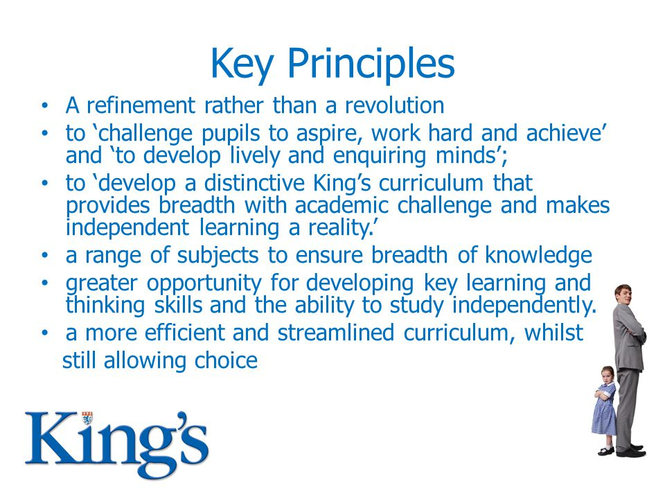 Key Principles A refinement rather than a revolution to 'challenge pupils to aspire, work hard and achieve' and 'to develop lively and enquiring minds'; to 'develop a distinctive King's curriculum that provides breadth with academic challenge and makes independent learning a reality.' a range of subjects to ensure breadth of knowledge greater opportunity for developing key learning and thinking skills and the ability to study independently.