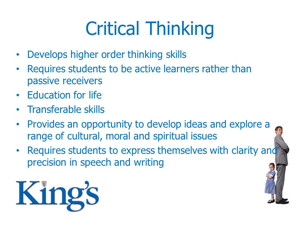 Critical Thinking Develops higher order thinking skills Requires students to be active learners rather than passive receivers Education for life Transferable skills Provides an opportunity to develop ideas and explore a range of cultural, moral and spiritual issues Requires students to express themselves with clarity and precision in speech and writing