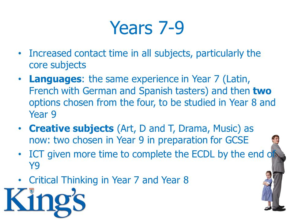 Years 7-9 Increased contact time in all subjects, particularly the core subjects Languages: the same experience in Year 7 (Latin, French with German and Spanish tasters) and then two options chosen from the four, to be studied in Year 8 and Year 9 Creative subjects (Art, D and T, Drama, Music) as now: two chosen in Year 9 in preparation for GCSE ICT given more time to complete the ECDL by the end of Y9 Critical Thinking in Year 7 and Year 8