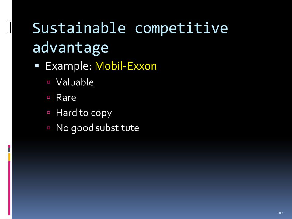 Sustainable competitive advantage  Example: Mobil-Exxon  Valuable  Rare  Hard to copy  No good substitute 10