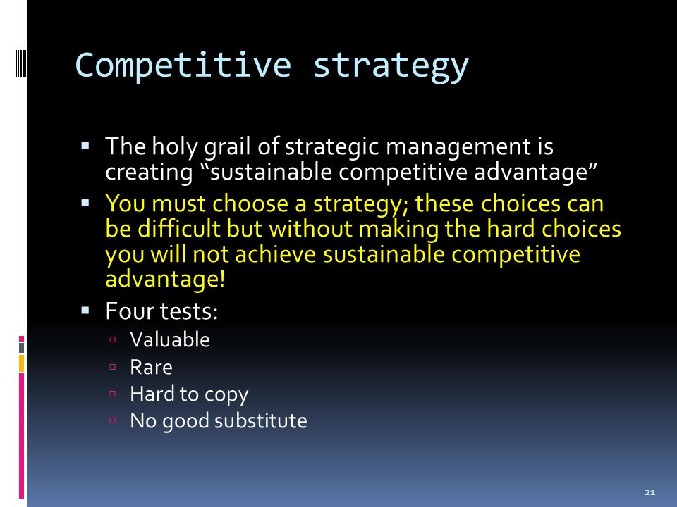 Competitive strategy  The holy grail of strategic management is creating sustainable competitive advantage  You must choose a strategy; these choices can be difficult but without making the hard choices you will not achieve sustainable competitive advantage.