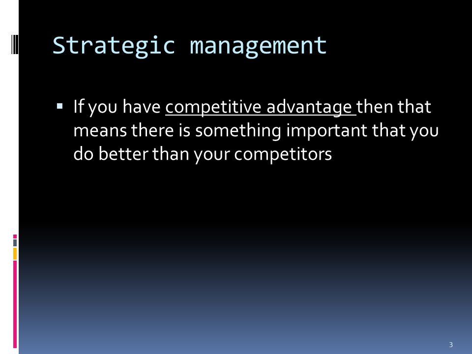 Strategic management  If you have competitive advantage then that means there is something important that you do better than your competitors 3