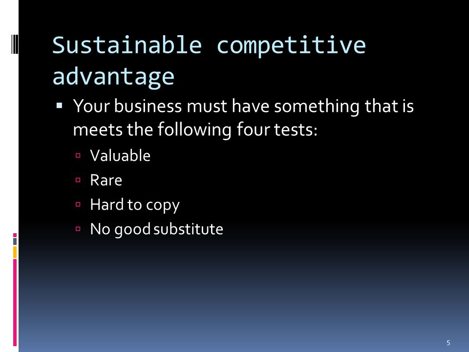 Sustainable competitive advantage  Your business must have something that is meets the following four tests:  Valuable  Rare  Hard to copy  No good substitute 5
