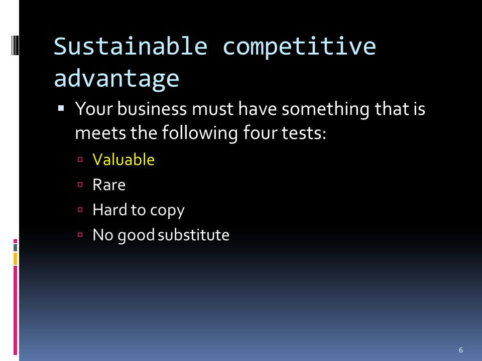 Sustainable competitive advantage  Your business must have something that is meets the following four tests:  Valuable  Rare  Hard to copy  No good substitute 6