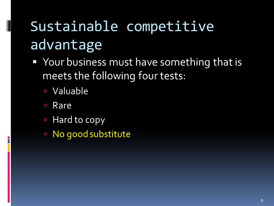 Sustainable competitive advantage  Your business must have something that is meets the following four tests:  Valuable  Rare  Hard to copy  No good substitute 9