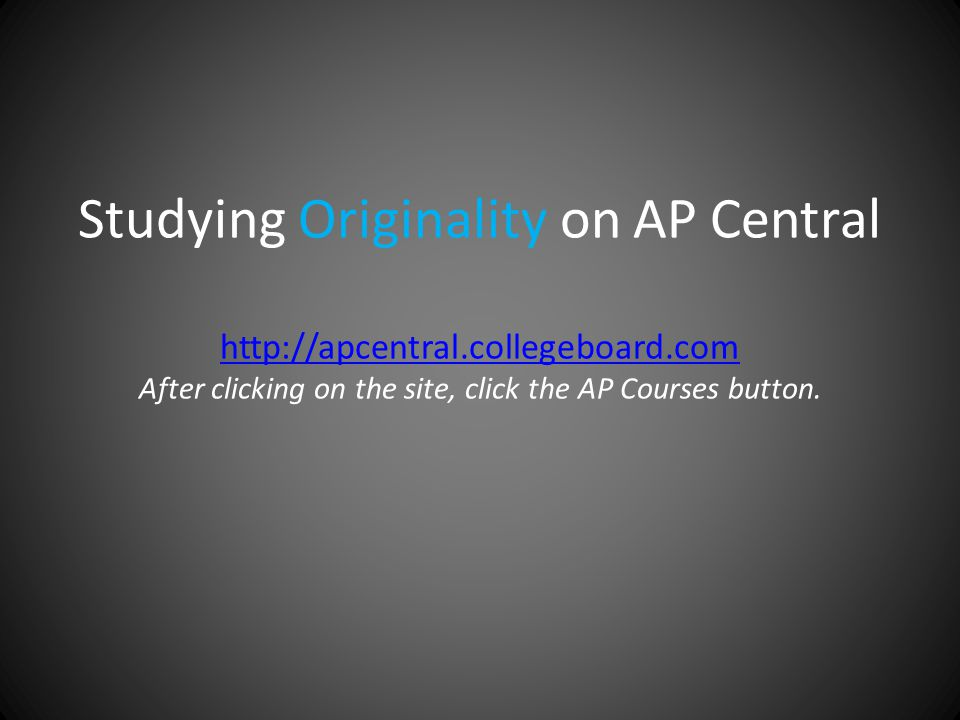 Studying Originality on AP Central http://apcentral.collegeboard.com After clicking on the site, click the AP Courses button.