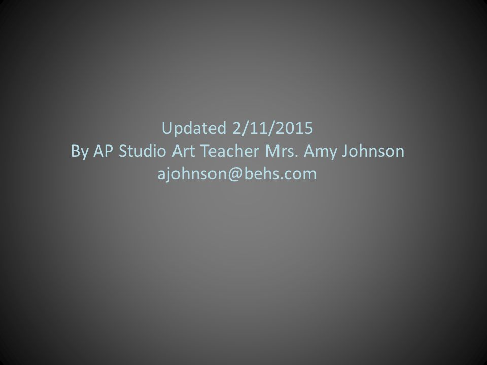 Updated 2/11/2015 By AP Studio Art Teacher Mrs. Amy Johnson ajohnson@behs.com