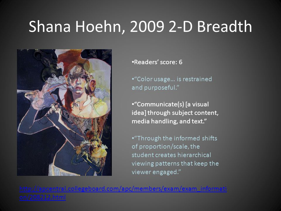 Shana Hoehn, 2009 2-D Breadth Readers' score: 6 Color usage… is restrained and purposeful. Communicate(s) [a visual idea] through subject content, media handling, and text. Through the informed shifts of proportion/scale, the student creates hierarchical viewing patterns that keep the viewer engaged. http://apcentral.collegeboard.com/apc/members/exam/exam_informati on/208212.html