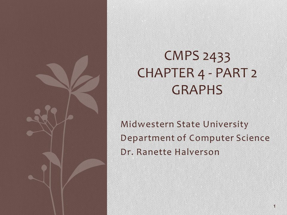 Midwestern State University Department of Computer Science Dr. Ranette Halverson CMPS 2433 CHAPTER 4 - PART 2 GRAPHS 1