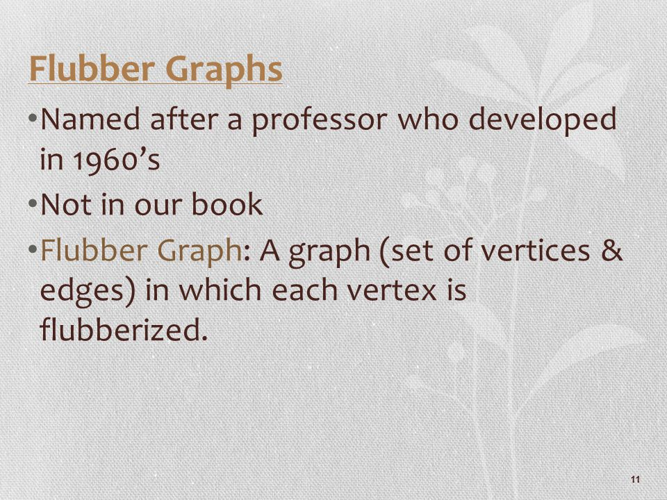 11 Flubber Graphs Named after a professor who developed in 1960's Not in our book Flubber Graph: A graph (set of vertices & edges) in which each verte