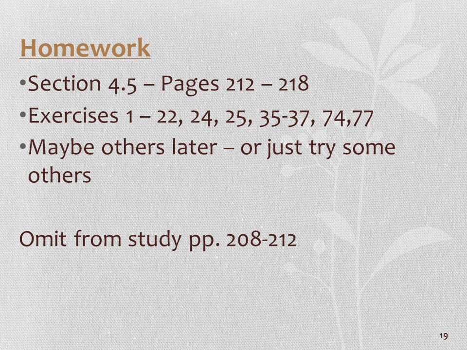 19 Homework Section 4.5 – Pages 212 – 218 Exercises 1 – 22, 24, 25, 35-37, 74,77 Maybe others later – or just try some others Omit from study pp. 208-