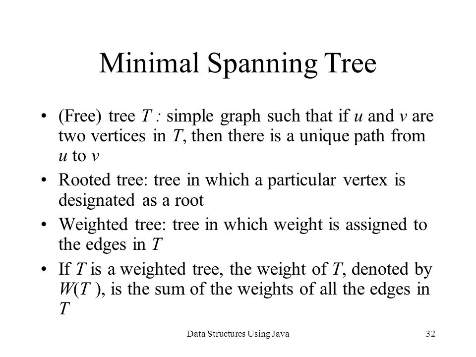 Data Structures Using Java32 Minimal Spanning Tree (Free) tree T : simple graph such that if u and v are two vertices in T, then there is a unique path from u to v Rooted tree: tree in which a particular vertex is designated as a root Weighted tree: tree in which weight is assigned to the edges in T If T is a weighted tree, the weight of T, denoted by W(T ), is the sum of the weights of all the edges in T