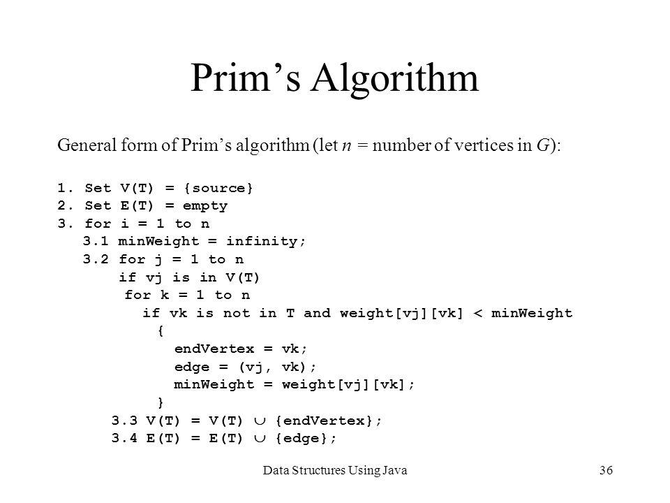 Data Structures Using Java36 Prim's Algorithm General form of Prim's algorithm (let n = number of vertices in G): 1.
