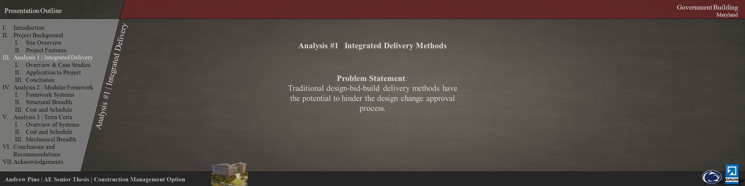 Andrew Pino | AE Senior Thesis | Construction Management Option Presentation Outline Government Building Maryland Analysis #1 | Integrated Delivery Methods Problem Statement: Traditional design-bid-build delivery methods have the potential to hinder the design change approval process.