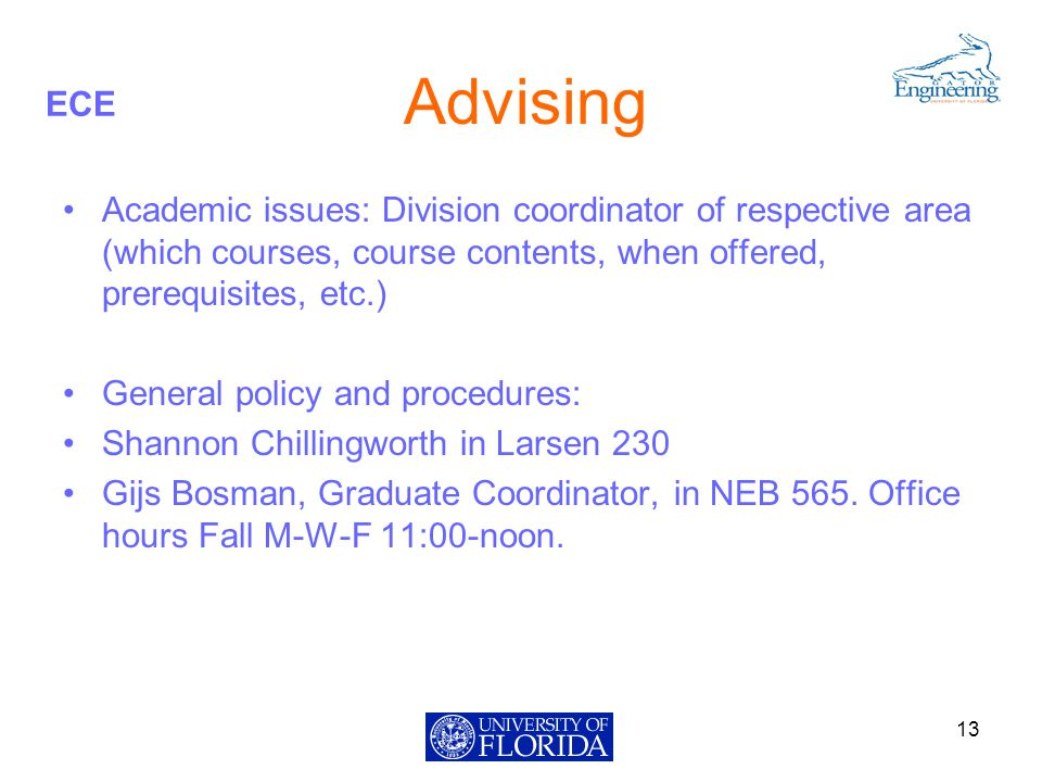 ECE Advising Academic issues: Division coordinator of respective area (which courses, course contents, when offered, prerequisites, etc.) General policy and procedures: Shannon Chillingworth in Larsen 230 Gijs Bosman, Graduate Coordinator, in NEB 565.