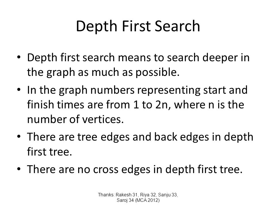 Depth First Search Depth first search means to search deeper in the graph as much as possible.