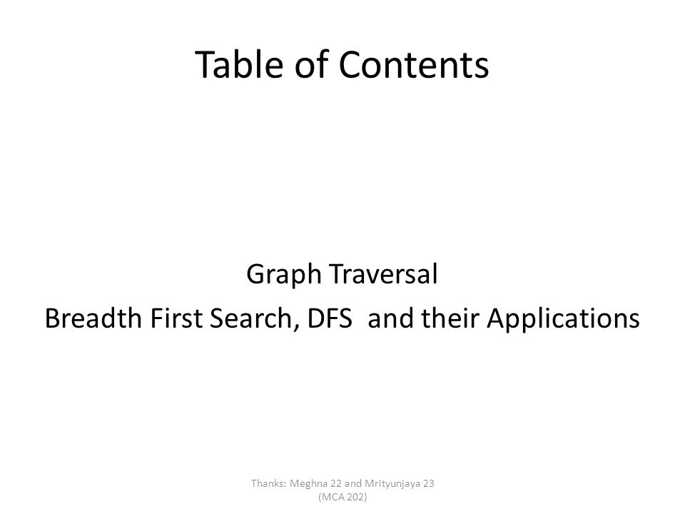 Table of Contents Graph Traversal Breadth First Search, DFS and their Applications Thanks: Meghna 22 and Mrityunjaya 23 (MCA 202)