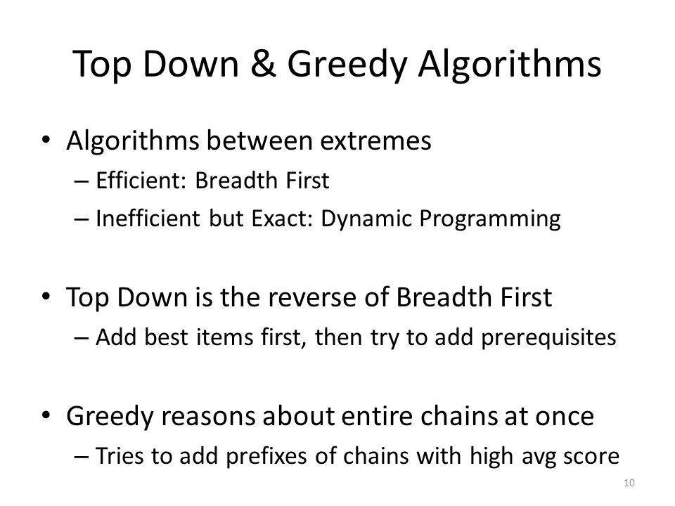 Top Down & Greedy Algorithms Algorithms between extremes – Efficient: Breadth First – Inefficient but Exact: Dynamic Programming Top Down is the reverse of Breadth First – Add best items first, then try to add prerequisites Greedy reasons about entire chains at once – Tries to add prefixes of chains with high avg score 10