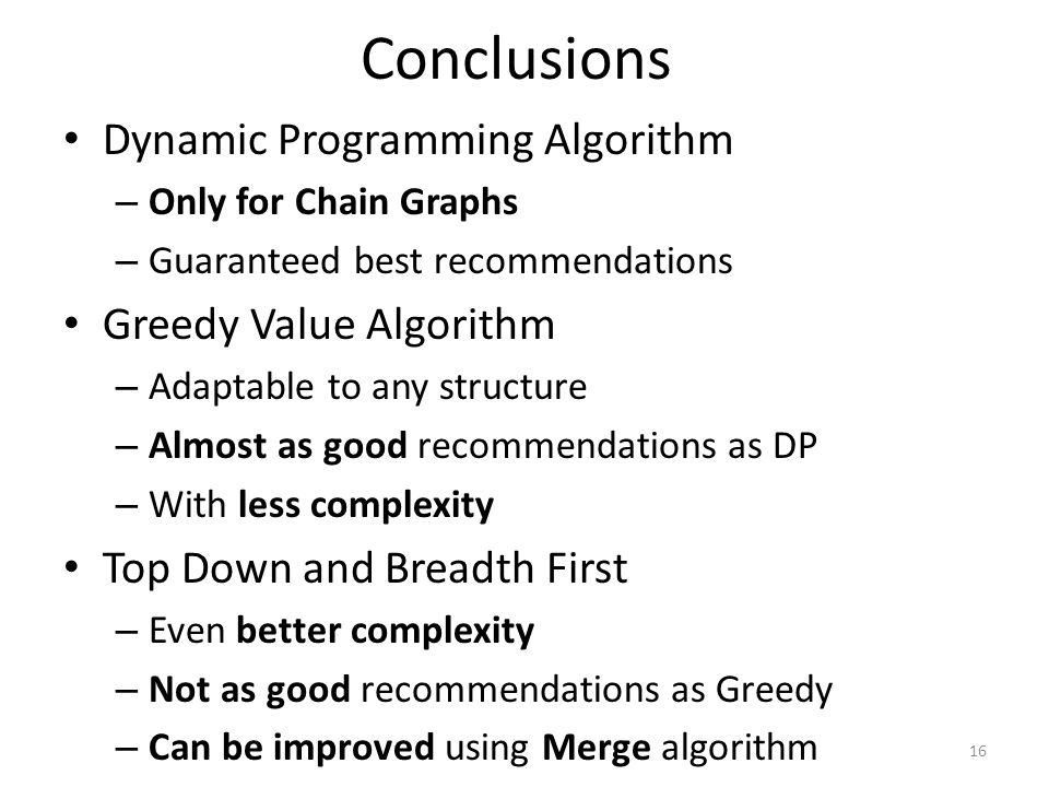 Conclusions Dynamic Programming Algorithm – Only for Chain Graphs – Guaranteed best recommendations Greedy Value Algorithm – Adaptable to any structure – Almost as good recommendations as DP – With less complexity Top Down and Breadth First – Even better complexity – Not as good recommendations as Greedy – Can be improved using Merge algorithm 16