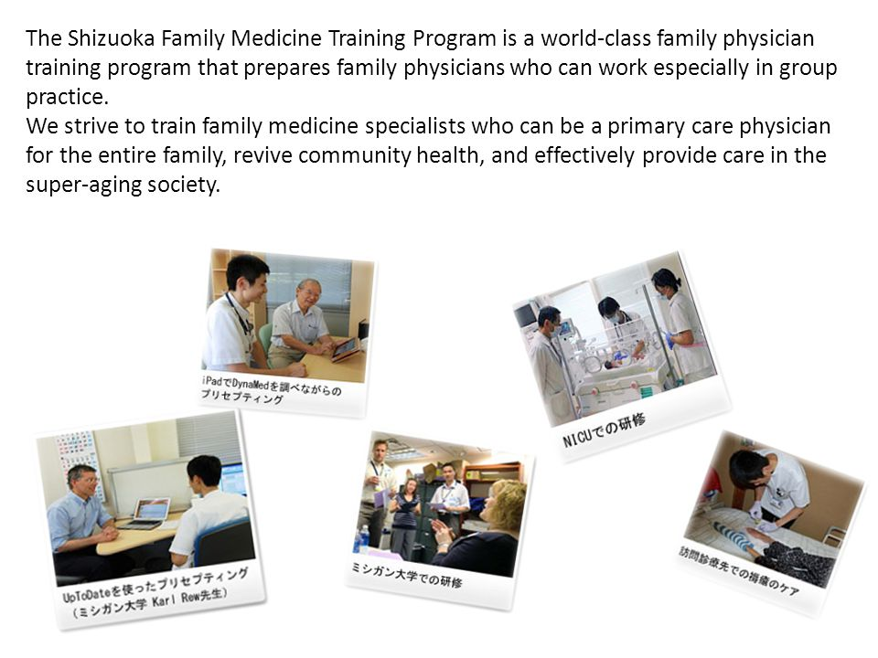 SFM Program's 8 Features A family medicine training program managed by two cities and one town of Shizuoka Prefecture (Iwata-City, Kikugawa-City, and Mori-Town) ❶ Supported by the Local Government Excellent training and teaching system that produces family medicine specialists who can provide care of wide breadth and of high quality ❷ Excellent Training and Teaching System SFM has the support of Dr.