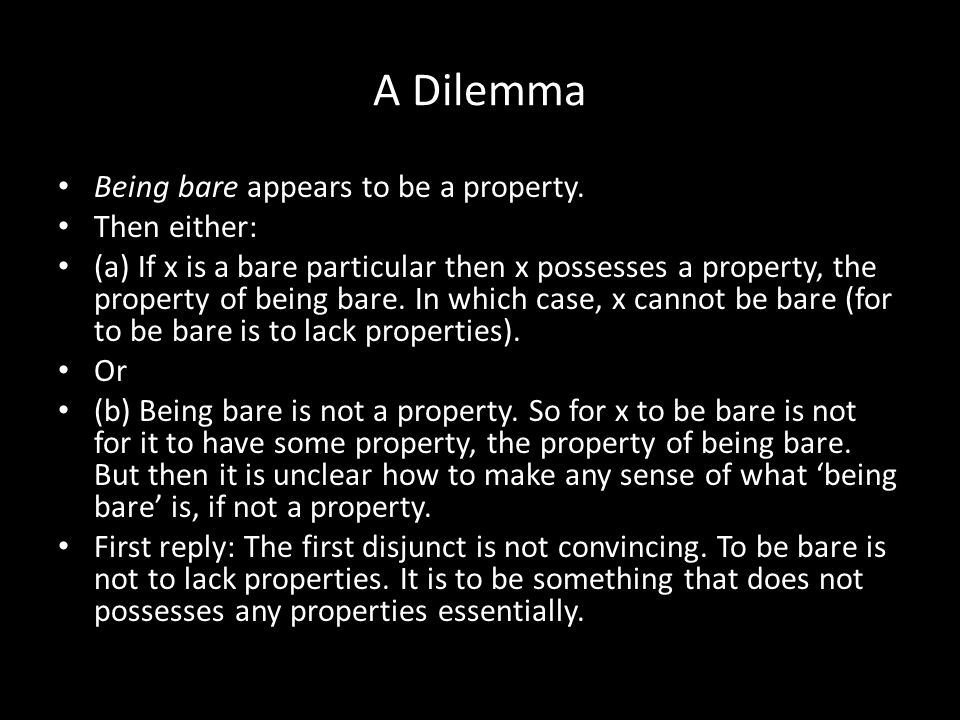 A Dilemma Being bare appears to be a property. Then either: (a) If x is a bare particular then x possesses a property, the property of being bare. In