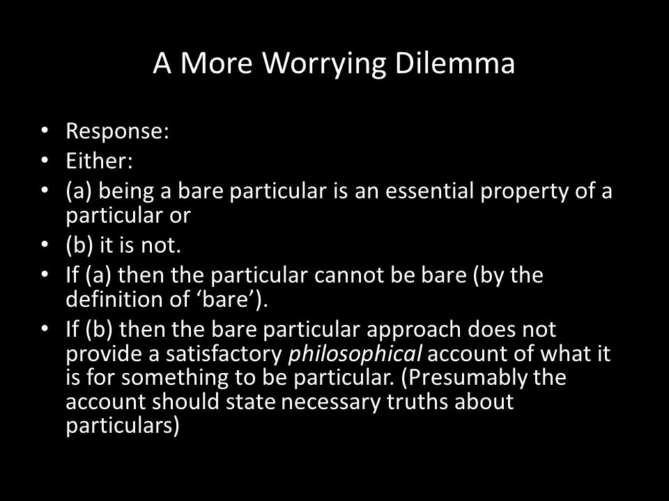 A More Worrying Dilemma Response: Either: (a) being a bare particular is an essential property of a particular or (b) it is not. If (a) then the parti