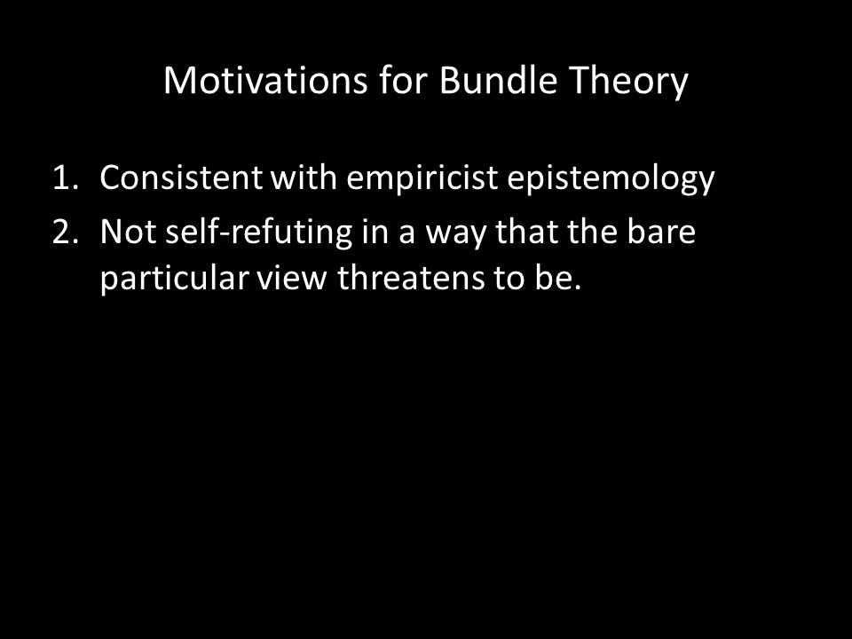 Motivations for Bundle Theory 1.Consistent with empiricist epistemology 2.Not self-refuting in a way that the bare particular view threatens to be.