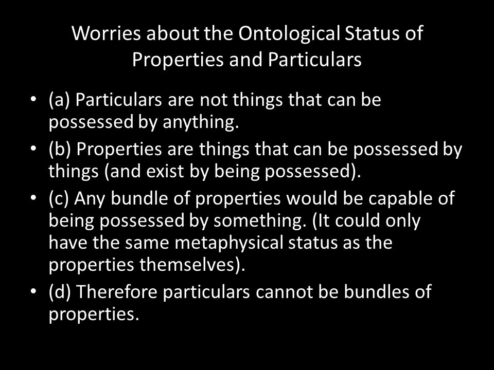 Worries about the Ontological Status of Properties and Particulars (a) Particulars are not things that can be possessed by anything. (b) Properties ar