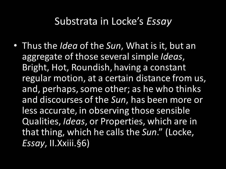 Substrata in Locke's Essay Thus the Idea of the Sun, What is it, but an aggregate of those several simple Ideas, Bright, Hot, Roundish, having a const