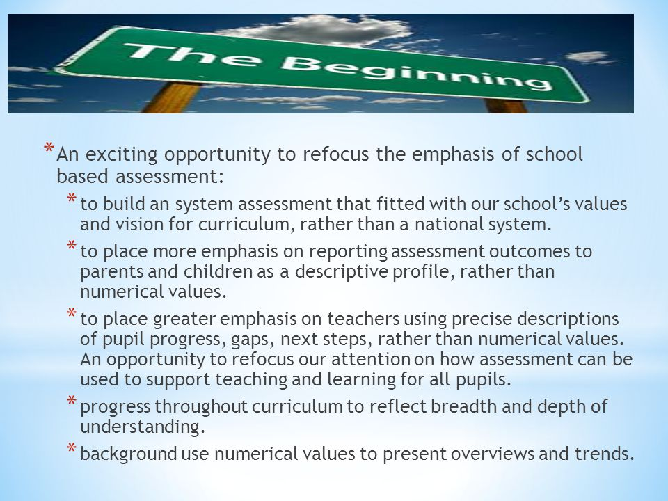 * An exciting opportunity to refocus the emphasis of school based assessment: * to build an system assessment that fitted with our school's values and
