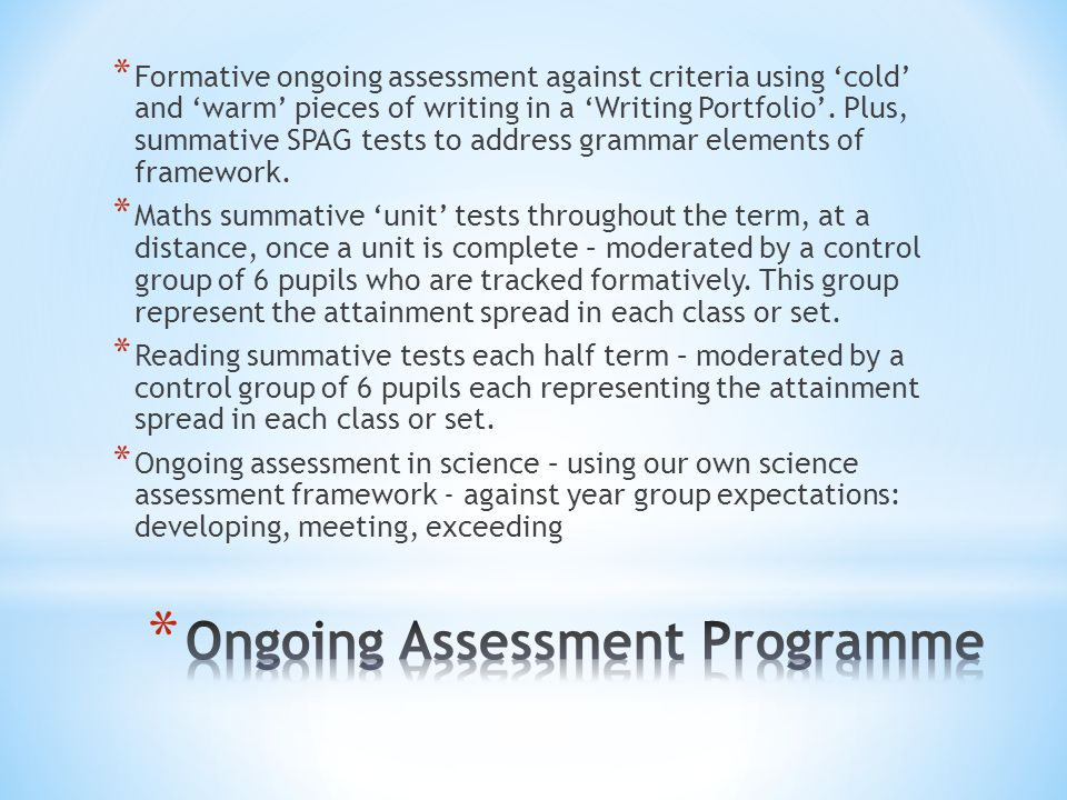 * Formative ongoing assessment against criteria using 'cold' and 'warm' pieces of writing in a 'Writing Portfolio'. Plus, summative SPAG tests to addr