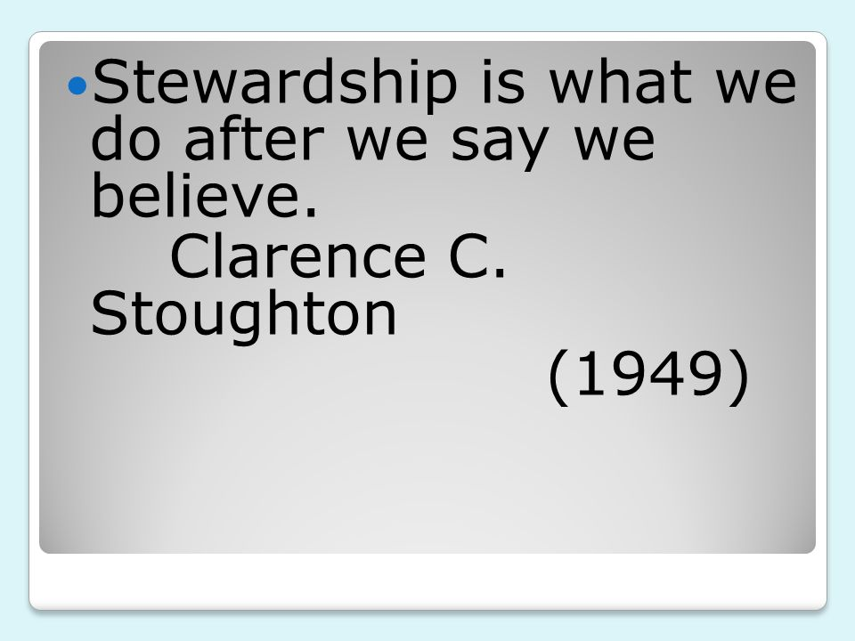 Stewardship is what we do after we say we believe. Clarence C. Stoughton (1949)