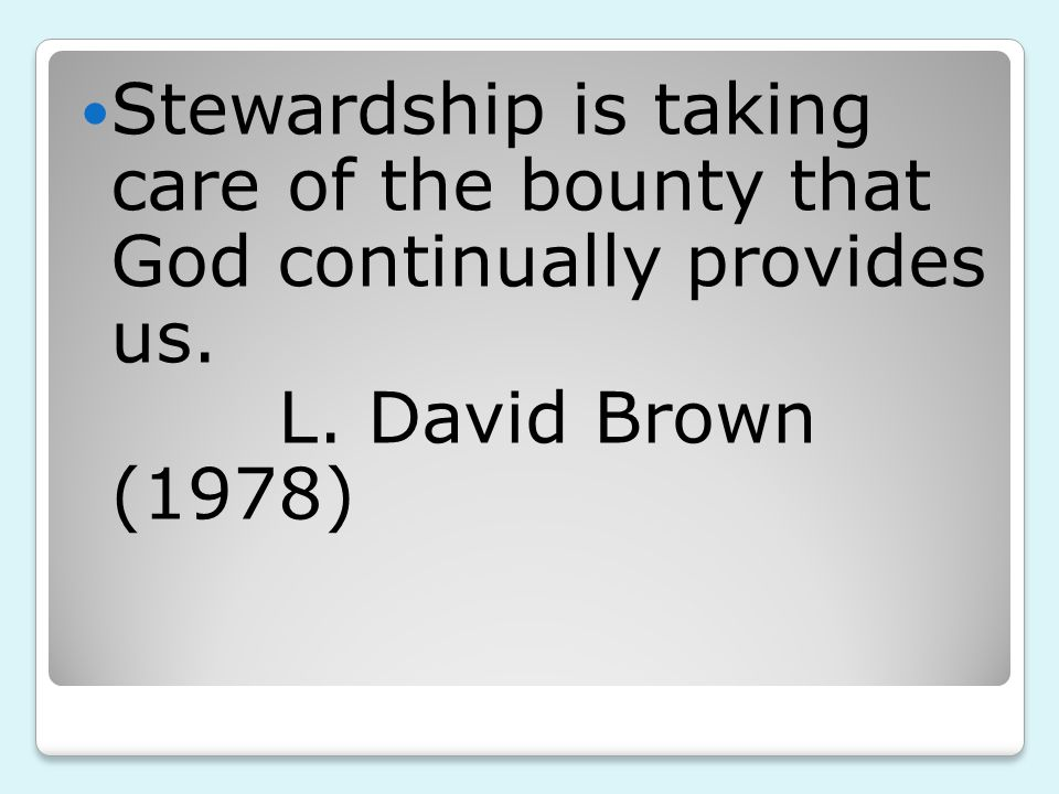 Stewardship is taking care of the bounty that God continually provides us. L. David Brown (1978)