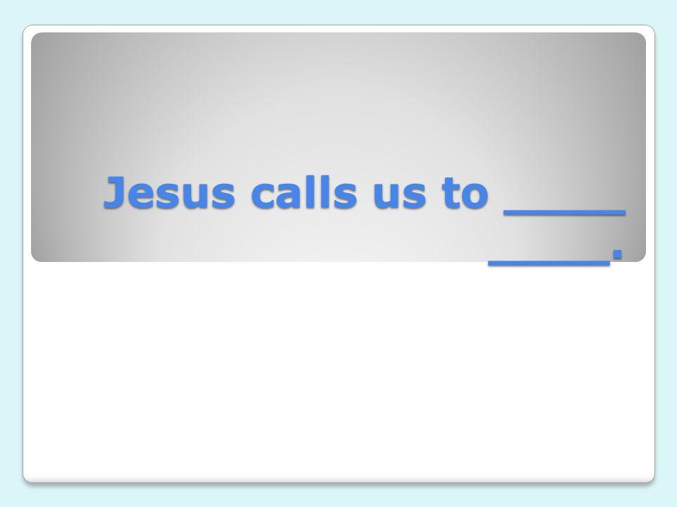 Jesus calls us to ____ ____.