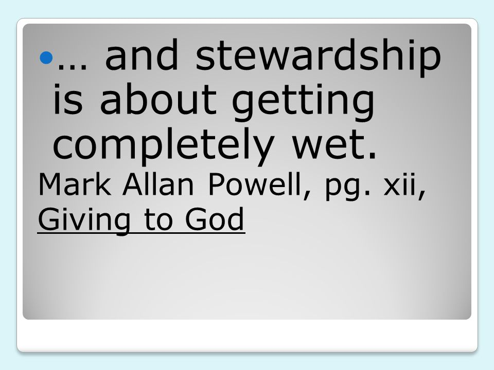 … and stewardship is about getting completely wet. Mark Allan Powell, pg. xii, Giving to God
