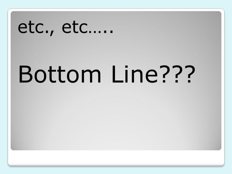 etc., etc….. Bottom Line