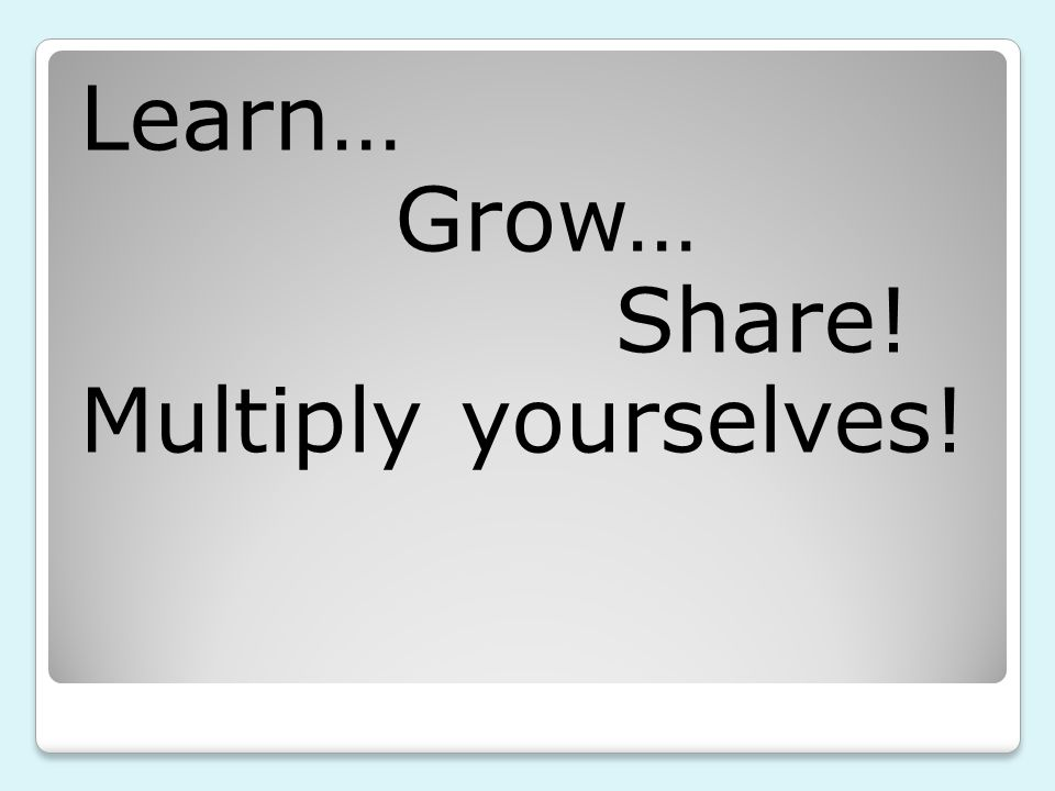Learn… Grow… Share! Multiply yourselves!