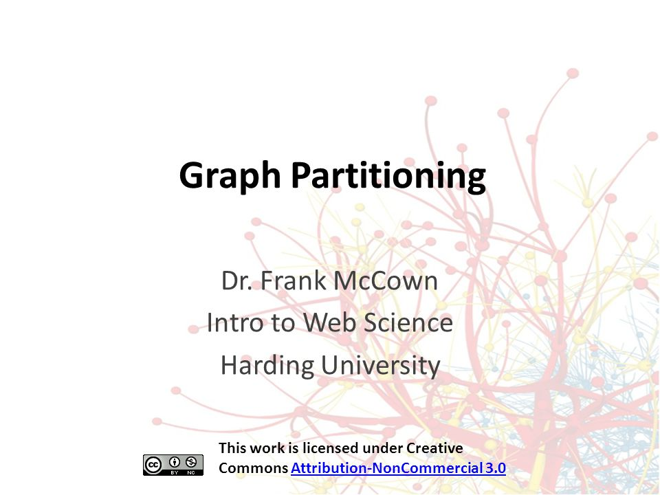 Graph Partitioning Dr. Frank McCown Intro to Web Science Harding University This work is licensed under Creative Commons Attribution-NonCommercial 3.0