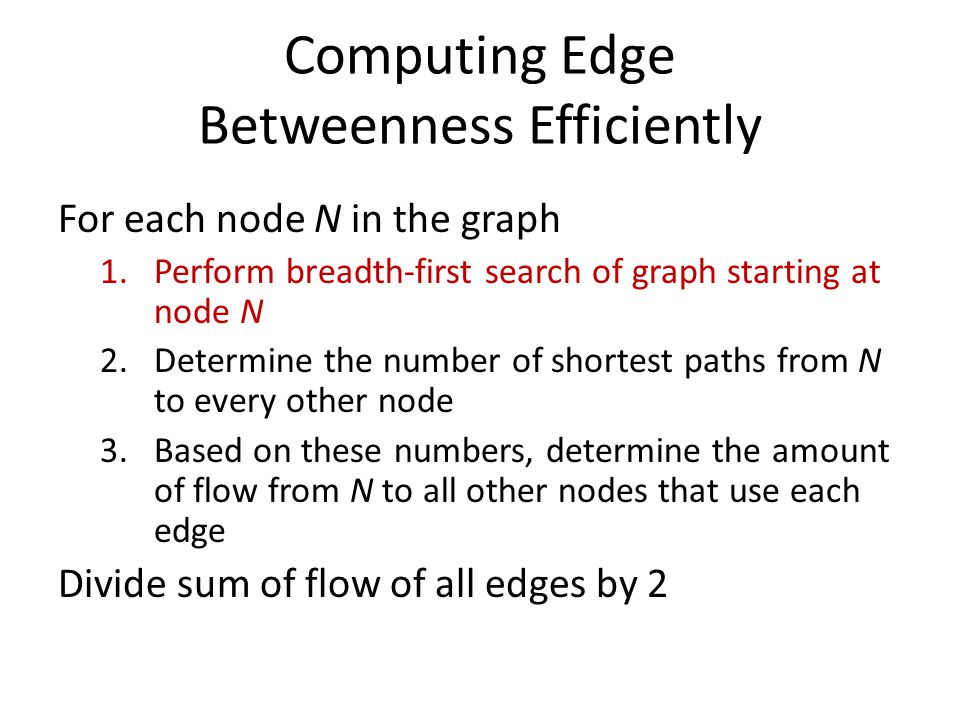 Computing Edge Betweenness Efficiently For each node N in the graph 1.Perform breadth-first search of graph starting at node N 2.Determine the number