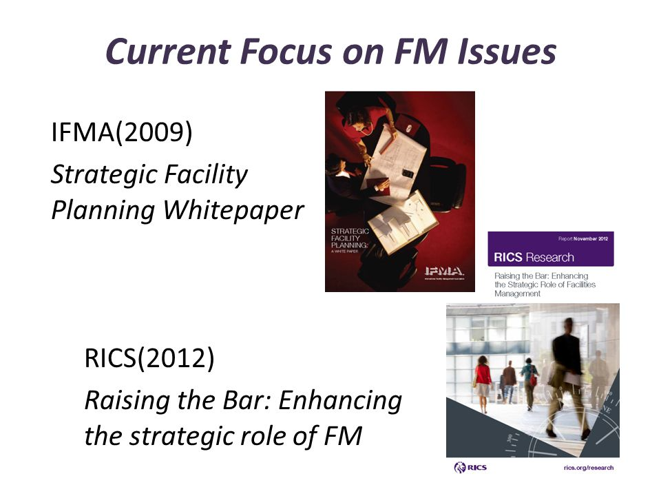 Current Focus on FM Issues IFMA(2009) Strategic Facility Planning Whitepaper RICS(2012) Raising the Bar: Enhancing the strategic role of FM