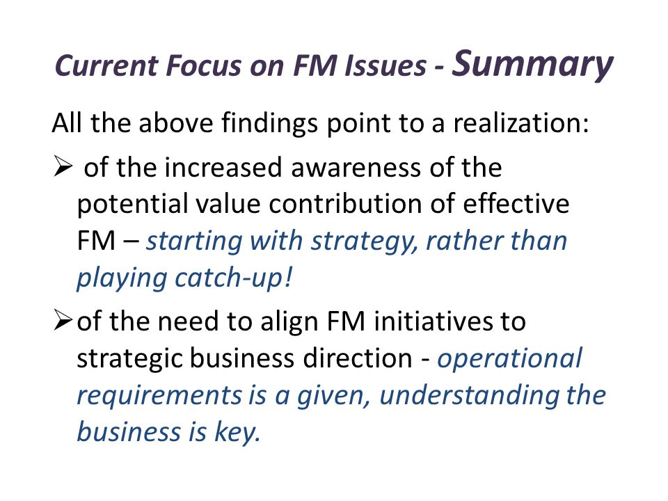 Current Focus on FM Issues - Summary All the above findings point to a realization:  of the increased awareness of the potential value contribution of effective FM – starting with strategy, rather than playing catch-up.