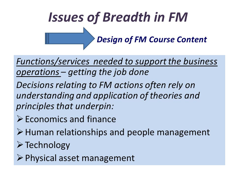Issues of Breadth in FM Functions/services needed to support the business operations – getting the job done Decisions relating to FM actions often rely on understanding and application of theories and principles that underpin:  Economics and finance  Human relationships and people management  Technology  Physical asset management Design of FM Course Content